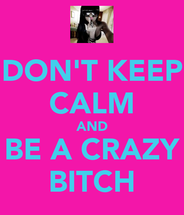 DON'T KEEP CALM AND BE A CRAZY BITCH