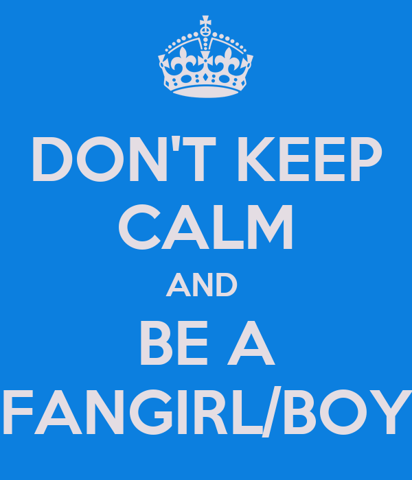 DON'T KEEP CALM AND  BE A FANGIRL/BOY