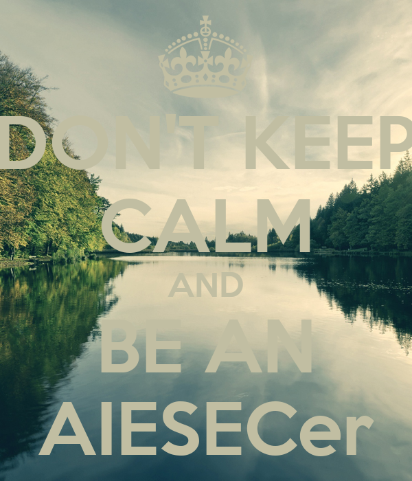 DON'T KEEP CALM AND BE AN AIESECer