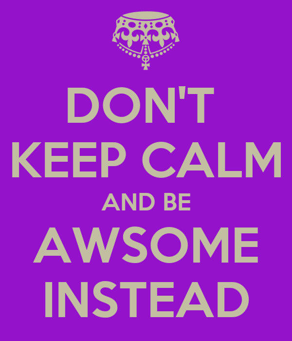 DON'T  KEEP CALM AND BE AWSOME INSTEAD