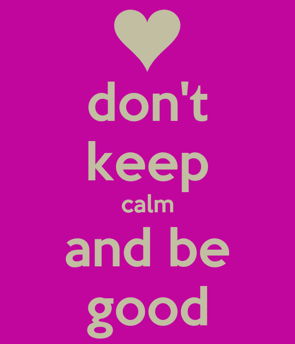 don't keep calm and be good