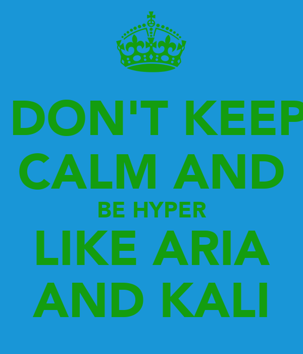 DON'T KEEP CALM AND BE HYPER LIKE ARIA AND KALI