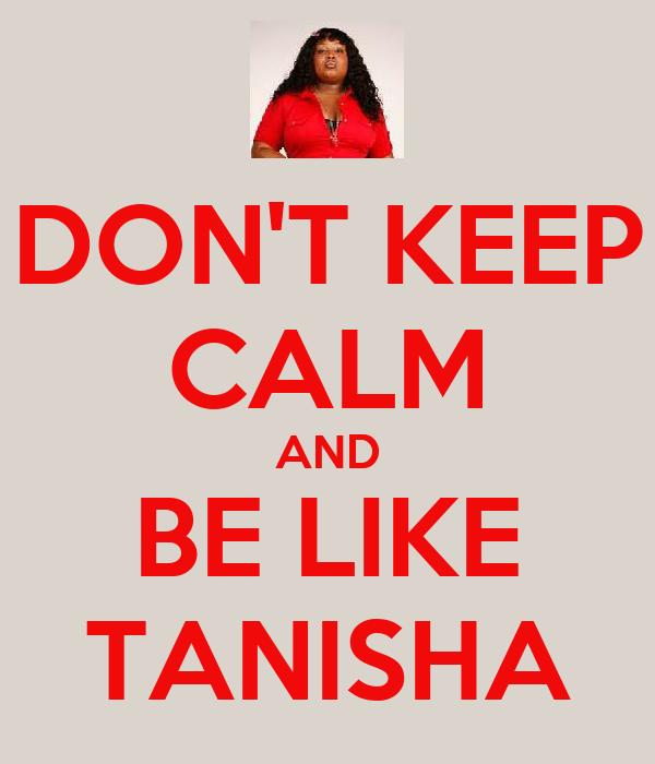DON'T KEEP CALM AND BE LIKE TANISHA