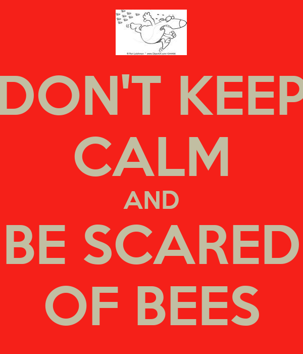 DON'T KEEP CALM AND BE SCARED OF BEES