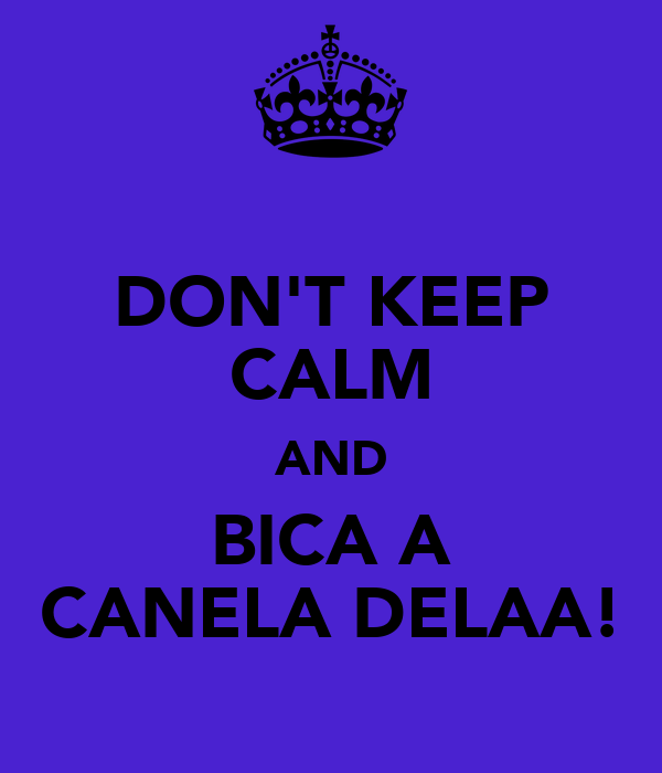 DON'T KEEP CALM AND BICA A CANELA DELAA!