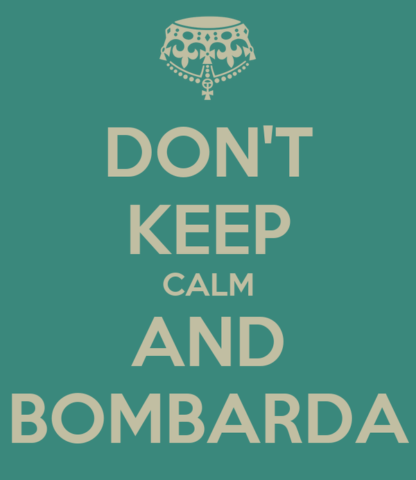 DON'T KEEP CALM AND BOMBARDA