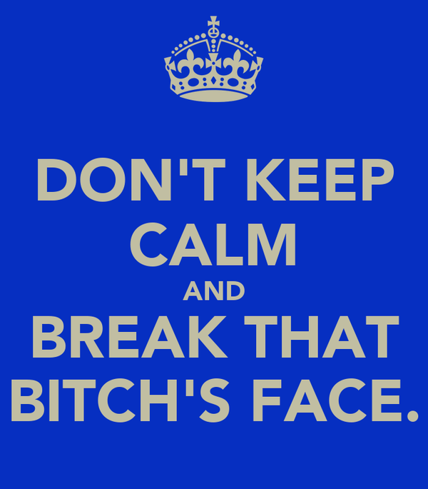 DON'T KEEP CALM AND BREAK THAT BITCH'S FACE.