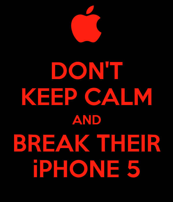 DON'T KEEP CALM AND BREAK THEIR iPHONE 5