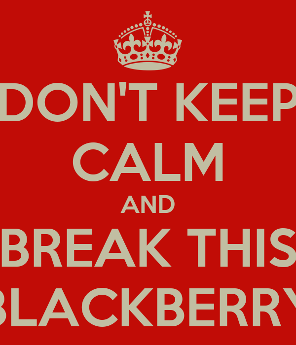DON'T KEEP CALM AND BREAK THIS BLACKBERRY
