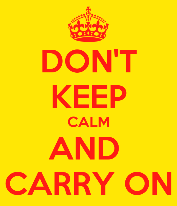 DON'T KEEP CALM AND  CARRY ON