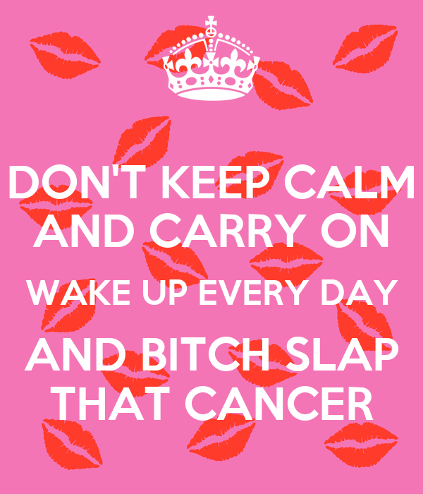 DON'T KEEP CALM AND CARRY ON WAKE UP EVERY DAY AND BITCH SLAP THAT CANCER