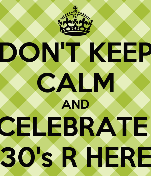 DON'T KEEP CALM AND CELEBRATE  30's R HERE
