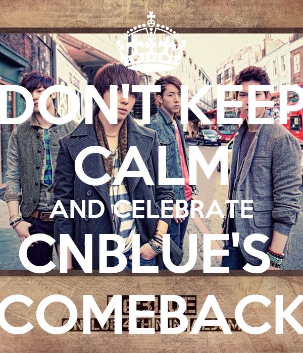 DON'T KEEP CALM AND CELEBRATE CNBLUE'S  COMEBACK