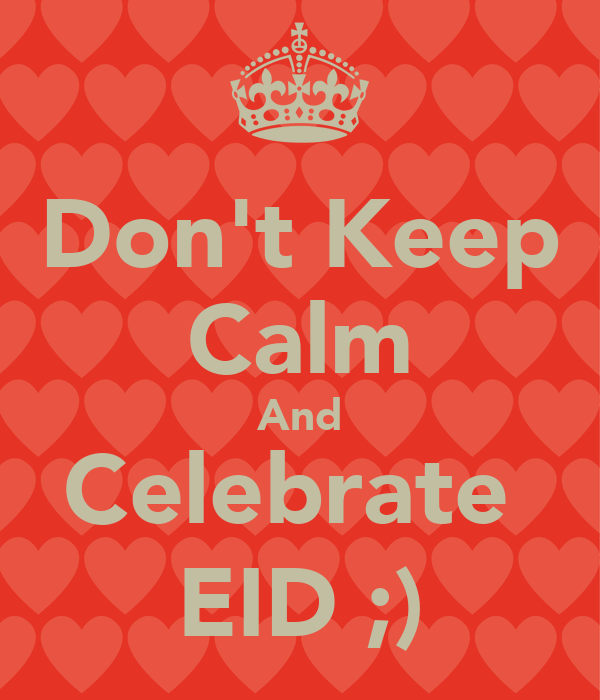 Don't Keep Calm And Celebrate  EID ;)