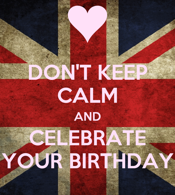 DON'T KEEP CALM AND CELEBRATE YOUR BIRTHDAY