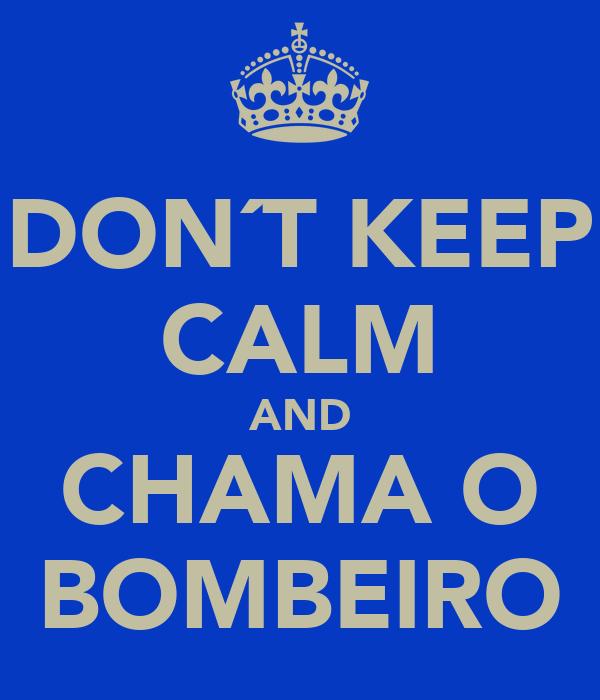 DON´T KEEP CALM AND CHAMA O BOMBEIRO