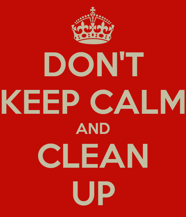 DON'T KEEP CALM AND CLEAN UP