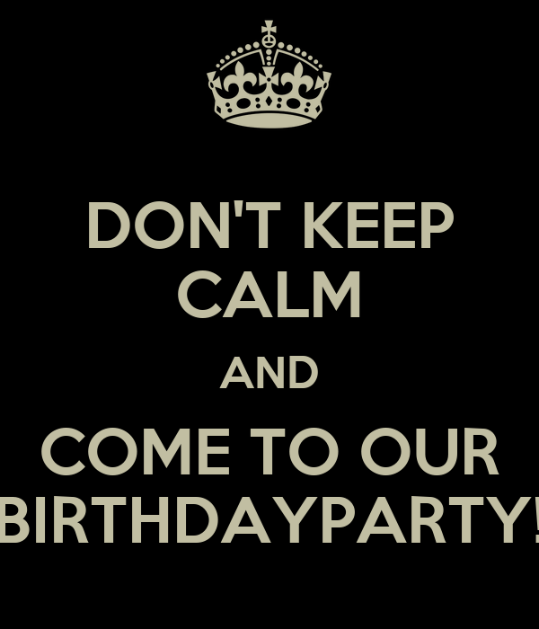 DON'T KEEP CALM AND COME TO OUR BIRTHDAYPARTY!