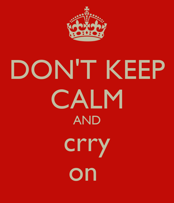 DON'T KEEP CALM AND crry on