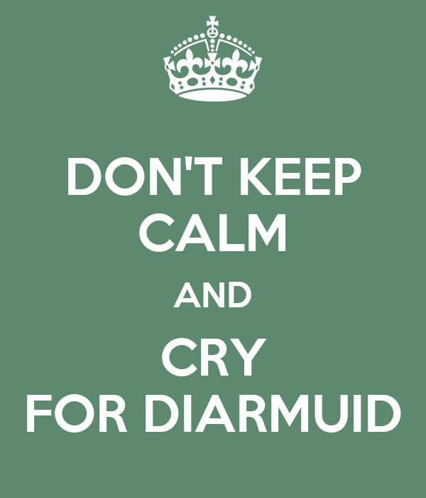 DON'T KEEP CALM AND CRY FOR DIARMUID