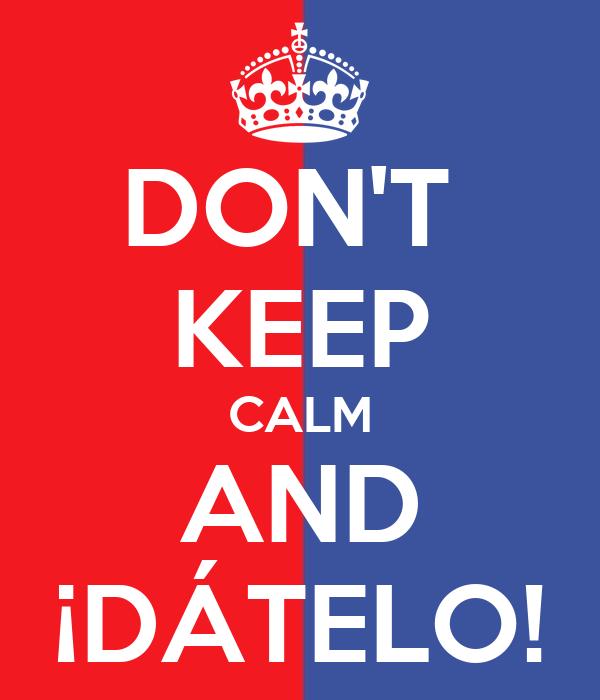 DON'T  KEEP CALM AND ¡DÁTELO!