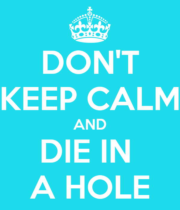DON'T KEEP CALM AND DIE IN  A HOLE