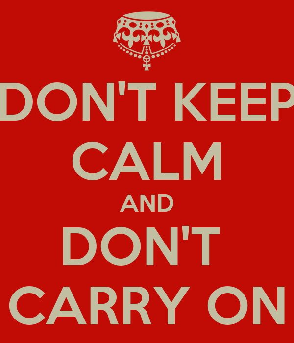 DON'T KEEP CALM AND DON'T  CARRY ON