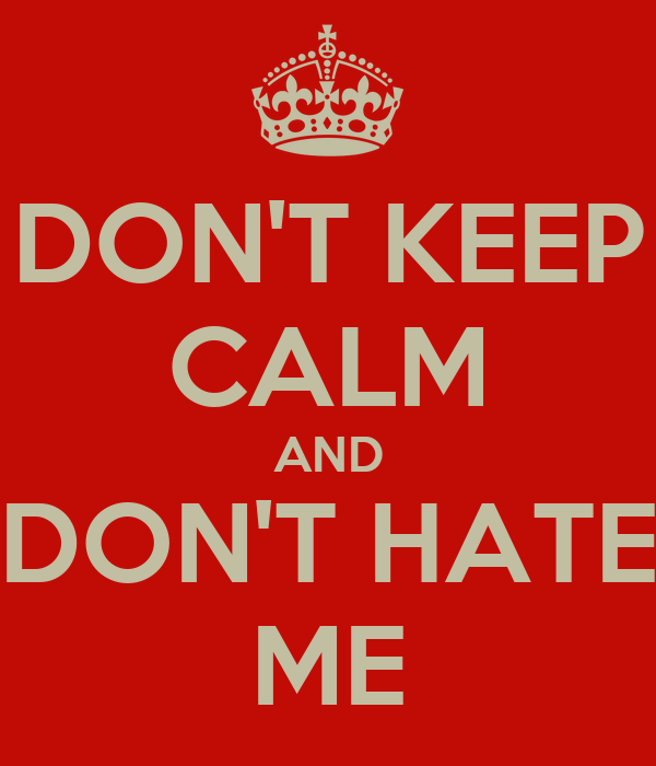 DON'T KEEP CALM AND DON'T HATE ME