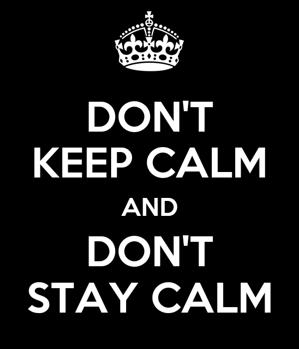 DON'T KEEP CALM AND DON'T STAY CALM