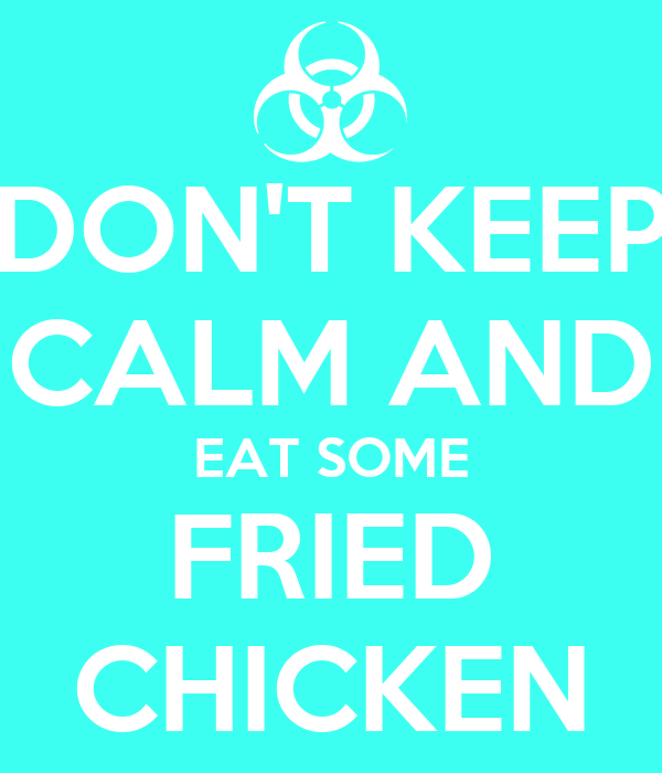 DON'T KEEP CALM AND EAT SOME FRIED CHICKEN
