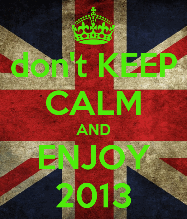 don't KEEP CALM AND ENJOY 2013