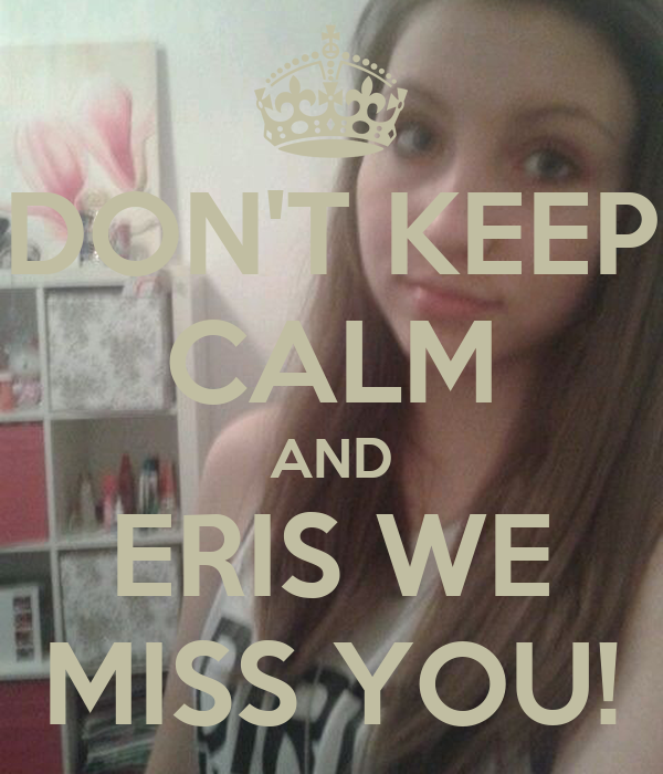 DON'T KEEP CALM AND ERIS WE MISS YOU!