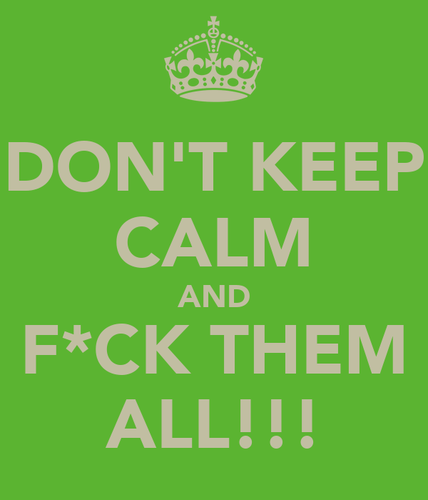 DON'T KEEP CALM AND F*CK THEM ALL!!!