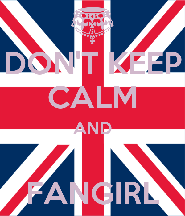DON'T KEEP CALM AND  FANGIRL
