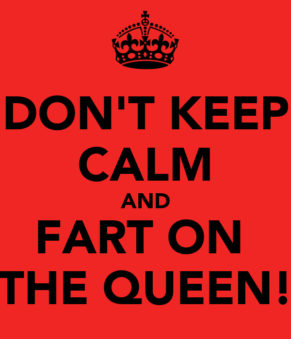 DON'T KEEP CALM AND FART ON  THE QUEEN!