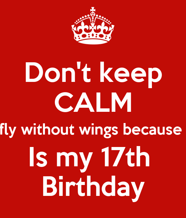 Don't keep CALM AND fly without wings because today Is my 17th  Birthday