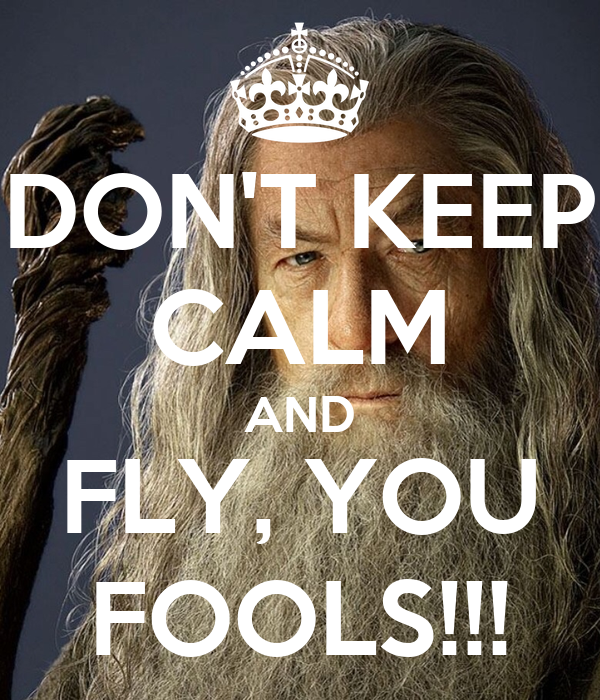 DON'T KEEP CALM AND FLY, YOU FOOLS!!!