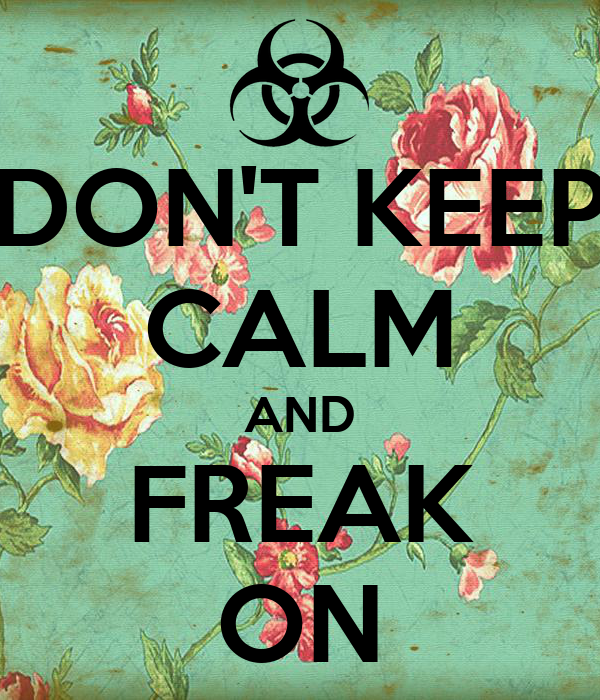 DON'T KEEP CALM AND FREAK ON