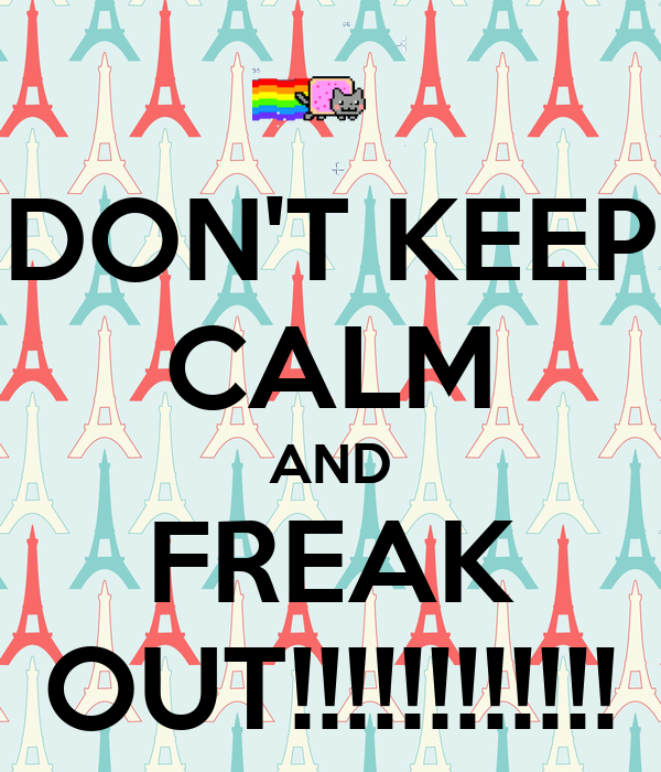 DON'T KEEP CALM AND FREAK OUT!!!!!!!!!!!!