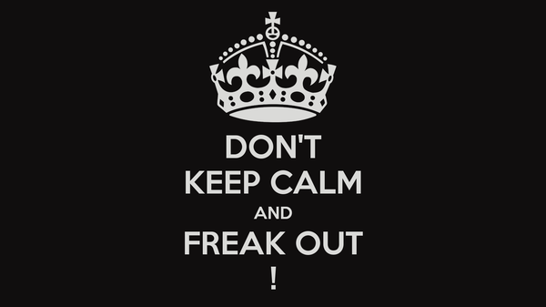 DON'T KEEP CALM AND FREAK OUT !