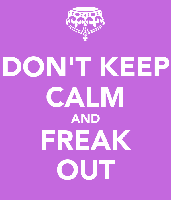 DON'T KEEP CALM AND FREAK OUT