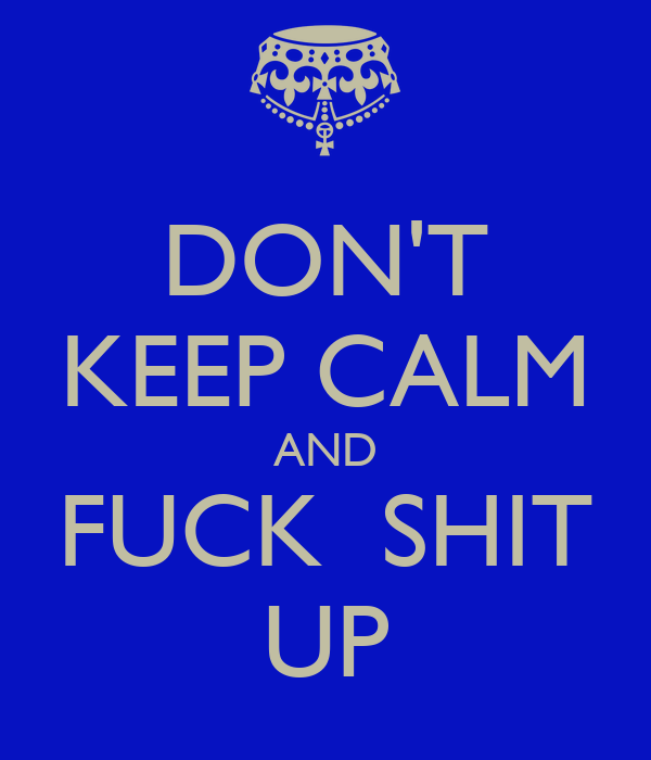 DON'T KEEP CALM AND FUCK  SHIT UP