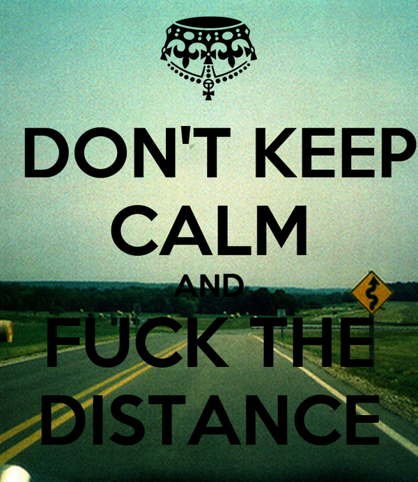 DON'T KEEP CALM AND FUCK THE DISTANCE