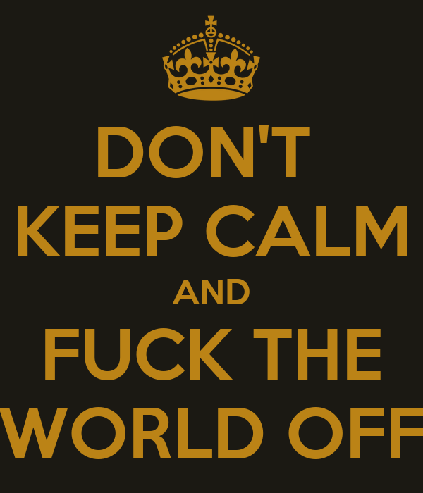 DON'T  KEEP CALM AND FUCK THE WORLD OFF