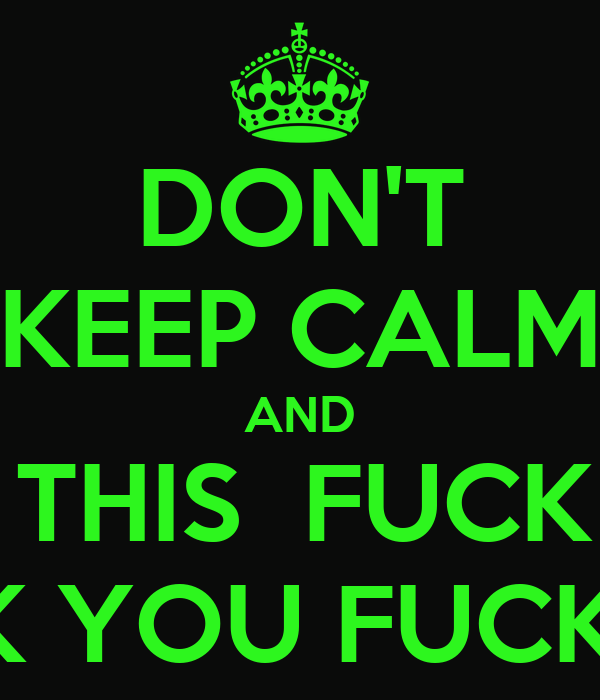 DON'T KEEP CALM AND FUCK THIS  FUCK THAT FUCK YOU FUCK OFF