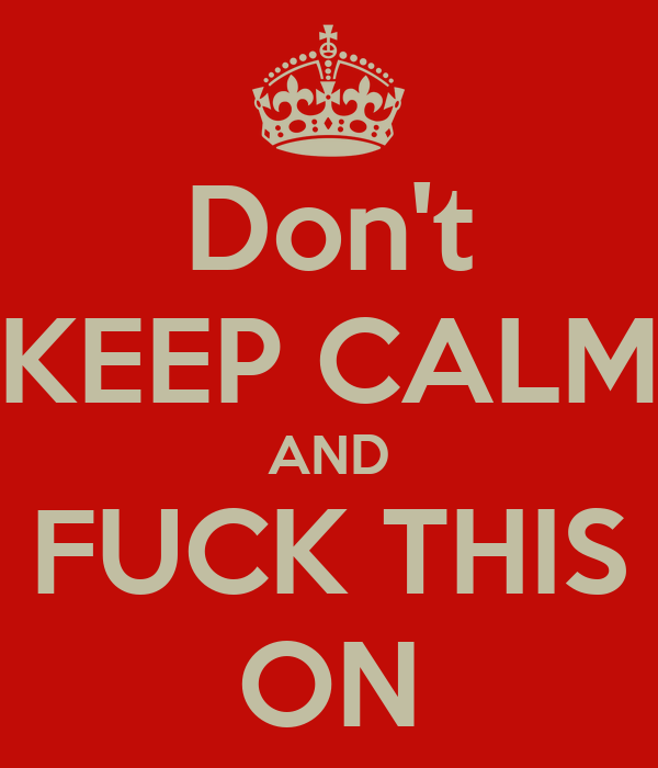Don't KEEP CALM AND FUCK THIS ON