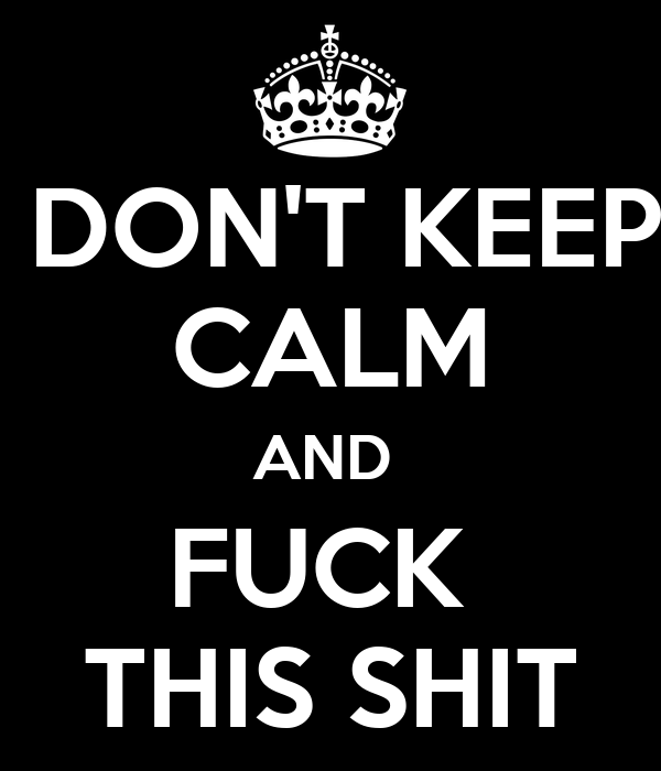 DON'T KEEP CALM AND  FUCK  THIS SHIT