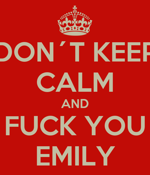 DON´T KEEP CALM AND FUCK YOU EMILY