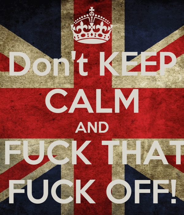 Don't KEEP CALM AND FUCK YOU, FUCK THAT, FUCK THIS FUCK OFF!