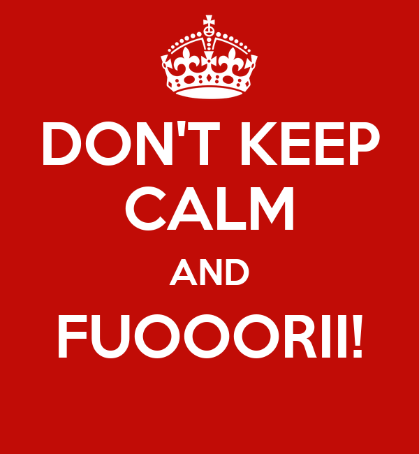DON'T KEEP CALM AND FUOOORII!